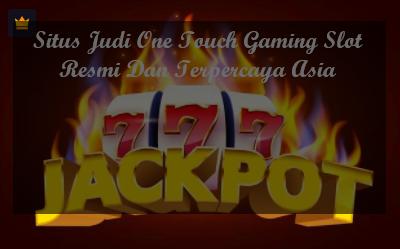 Situs Judi One Touch Gaming Slot Resmi Dan Terpercaya Asia